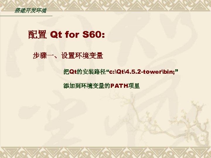 """搭建开发环境 配置 Qt for S 60: 步骤一、设置环境变量 把Qt的安装路径""""c: Qt4. 5. 2 -towerbin; """" 添加到环境变量的PATH项里"""