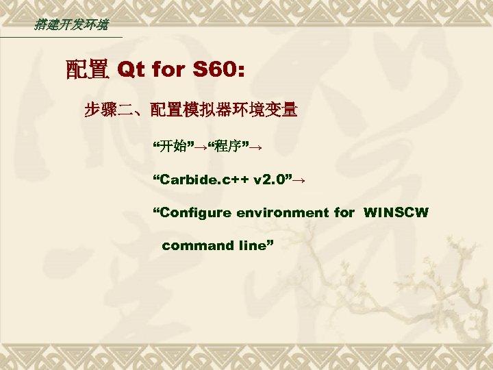 """搭建开发环境 配置 Qt for S 60: 步骤二、配置模拟器环境变量 """"开始""""→""""程序""""→ """"Carbide. c++ v 2. 0""""→ """"Configure"""