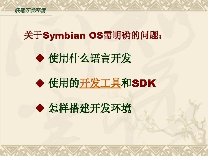 搭建开发环境 关于Symbian OS需明确的问题: ◆ 使用什么语言开发 ◆ 使用的开发 具和SDK ◆ 怎样搭建开发环境