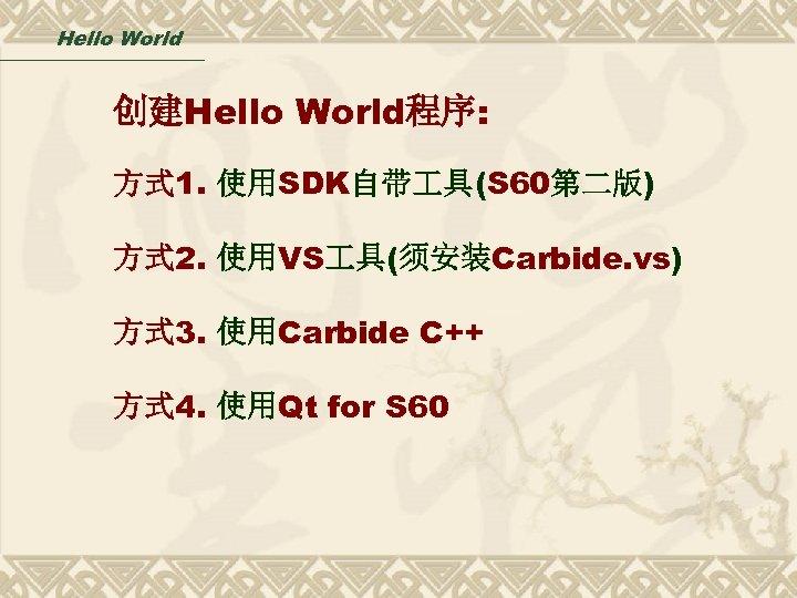 Hello World 创建Hello World程序: 方式 1. 使用SDK自带 具(S 60第二版) 方式 2. 使用VS 具(须安装Carbide. vs)