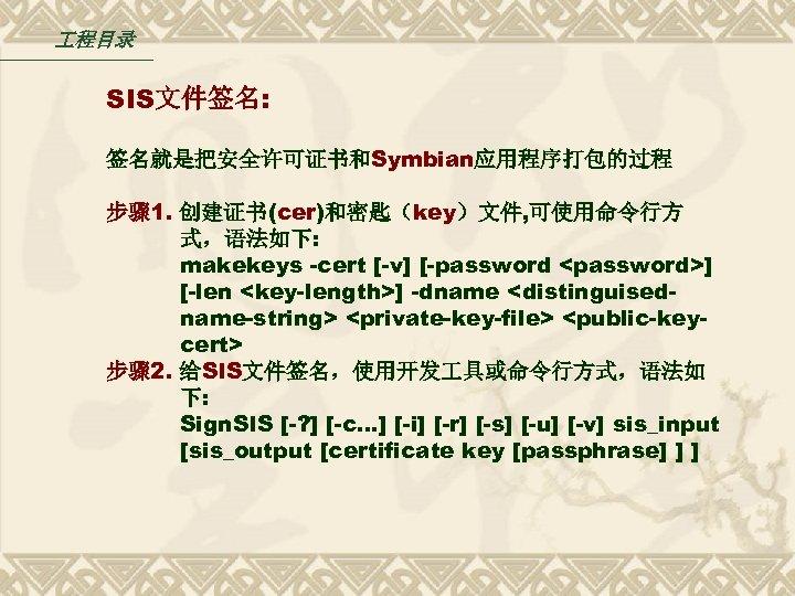 程目录 SIS文件签名: 签名就是把安全许可证书和Symbian应用程序打包的过程 步骤 1. 创建证书(cer)和密匙(key)文件, 可使用命令行方 式,语法如下: makekeys -cert [-v] [-password <password>]
