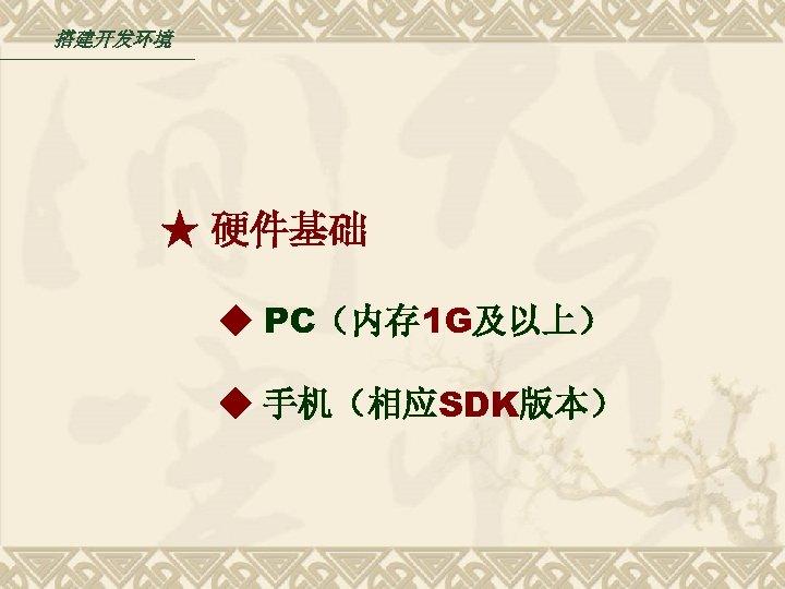 搭建开发环境 ★ 硬件基础 ◆ PC(内存 1 G及以上) ◆ 手机(相应SDK版本)