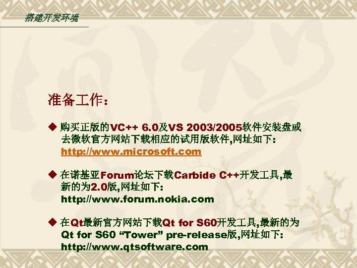 搭建开发环境 准备 作: ◆ 购买正版的VC++ 6. 0及VS 2003/2005软件安装盘或 去微软官方网站下载相应的试用版软件, 网址如下: http: //www. microsoft. com