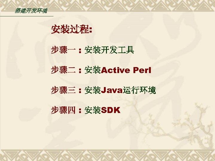 搭建开发环境 安装过程: 步骤一 : 安装开发 具 步骤二 : 安装Active Perl 步骤三 : 安装Java运行环境 步骤四