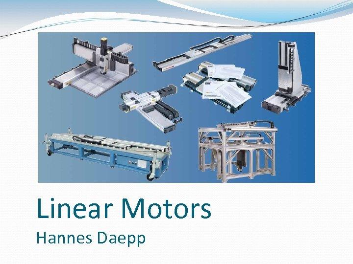 Linear Motors Hannes Daepp