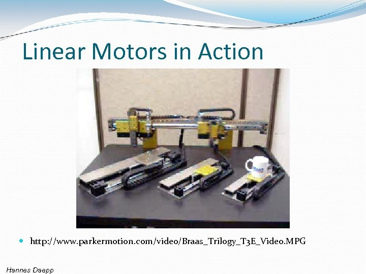 Linear Motors in Action http: //www. parkermotion. com/video/Braas_Trilogy_T 3 E_Video. MPG Hannes Daepp