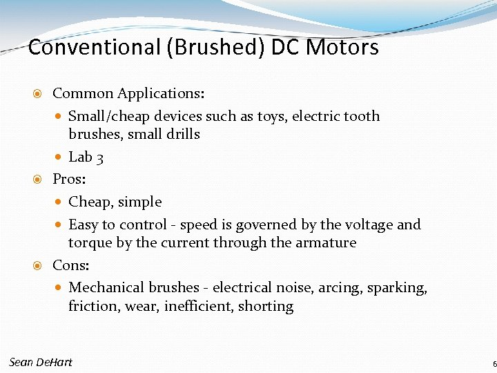 Conventional (Brushed) DC Motors Common Applications: Small/cheap devices such as toys, electric tooth brushes,