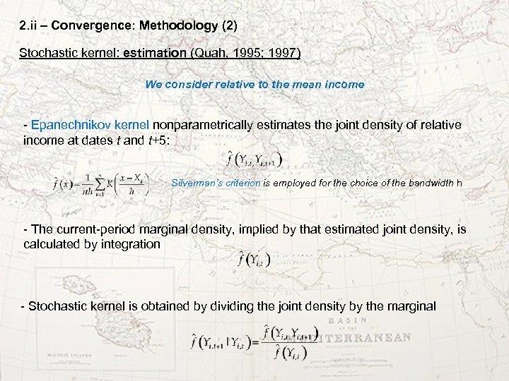 2. ii – Convergence: Methodology (2) Stochastic kernel: estimation (Quah, 1995; 1997) We consider