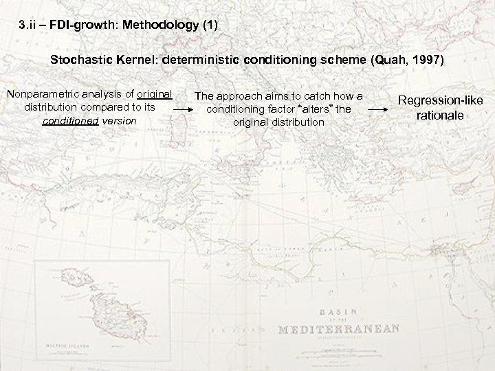 3. ii – FDI-growth: Methodology (1) Stochastic Kernel: deterministic conditioning scheme (Quah, 1997) Nonparametric