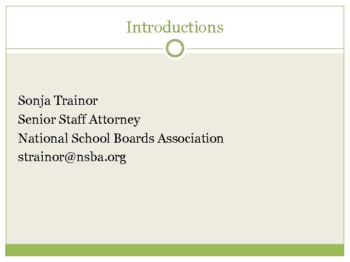 Introductions Sonja Trainor Senior Staff Attorney National School Boards Association strainor@nsba. org