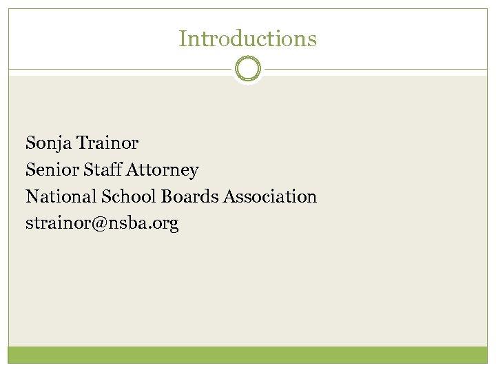 Introductions Sonja Trainor Senior Staff Attorney National School Boards Association strainor@nsba. org