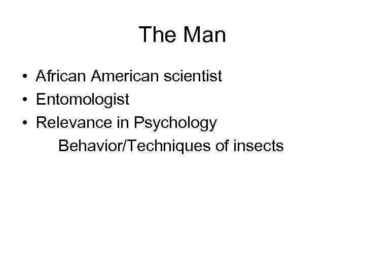 The Man • African American scientist • Entomologist • Relevance in Psychology Behavior/Techniques of