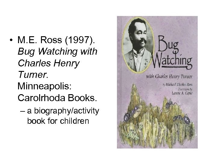 • M. E. Ross (1997). Bug Watching with Charles Henry Turner. Minneapolis: Carolrhoda