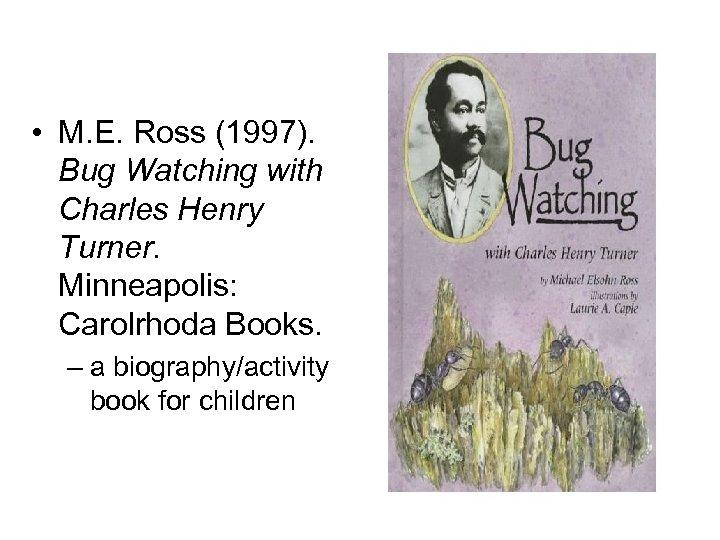 • M. E. Ross (1997). Bug Watching with Charles Henry Turner. Minneapolis: Carolrhoda