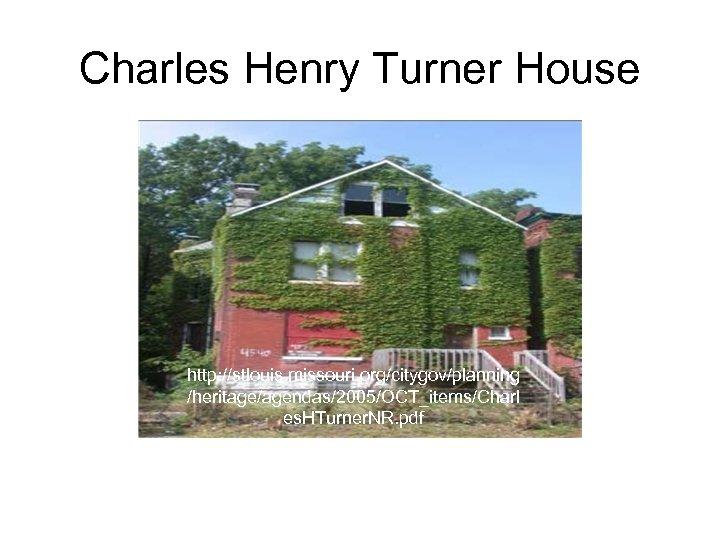 Charles Henry Turner House http: //stlouis. missouri. org/citygov/planning /heritage/agendas/2005/OCT_items/Charl es. HTurner. NR. pdf