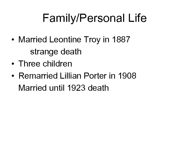 Family/Personal Life • Married Leontine Troy in 1887 strange death • Three children •