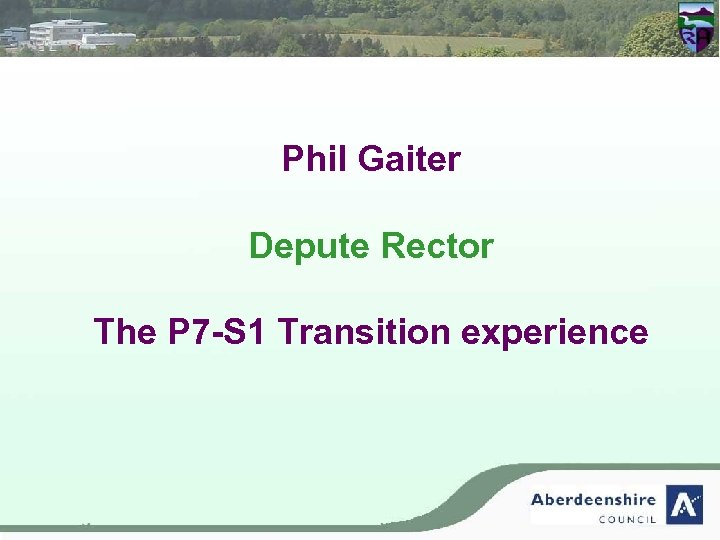 Phil Gaiter Depute Rector The P 7 -S 1 Transition experience