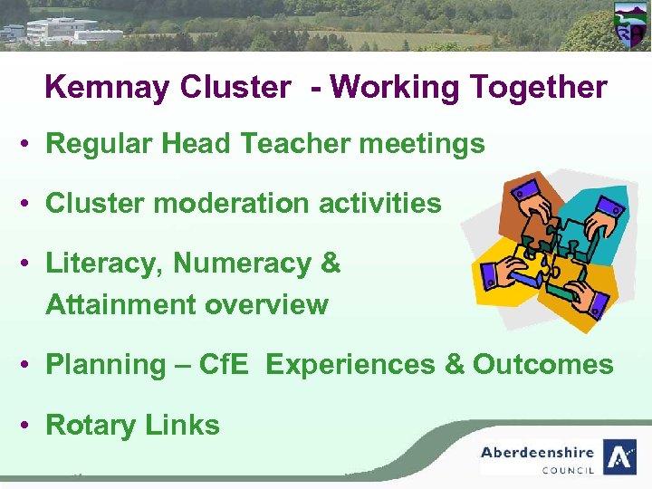 Kemnay Cluster - Working Together • Regular Head Teacher meetings • Cluster moderation activities