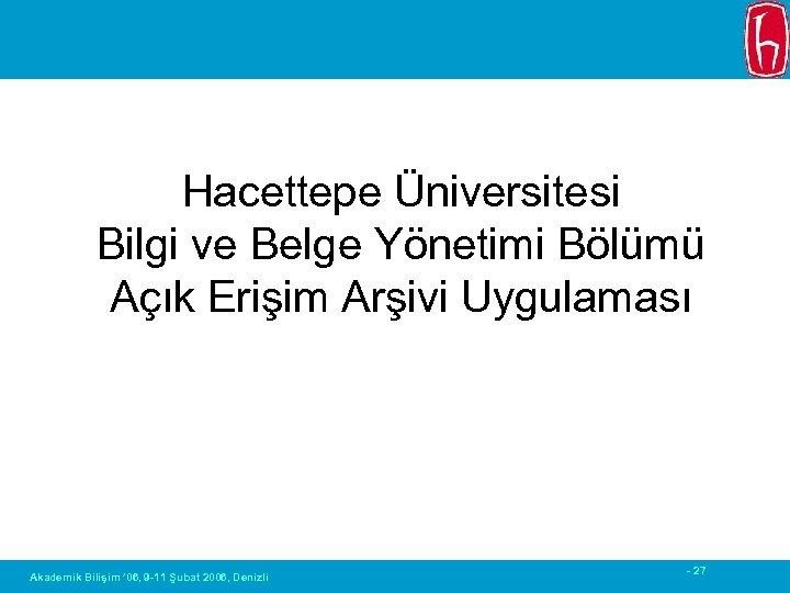 Hacettepe Üniversitesi Bilgi ve Belge Yönetimi Bölümü Açık Erişim Arşivi Uygulaması Akademik Bilişim '