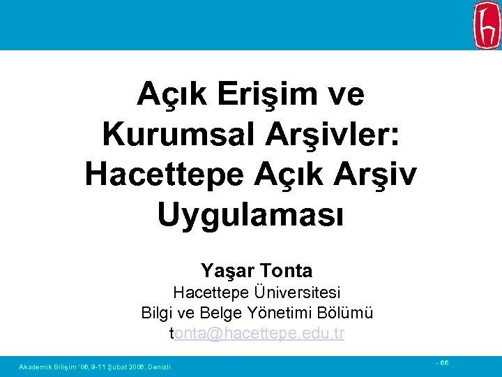 Açık Erişim ve Kurumsal Arşivler: Hacettepe Açık Arşiv Uygulaması Yaşar Tonta Hacettepe Üniversitesi Bilgi