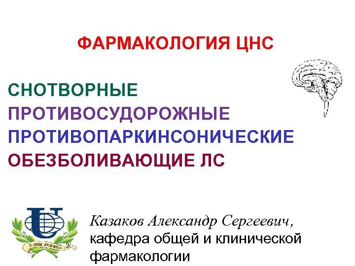ФАРМАКОЛОГИЯ ЦНС СНОТВОРНЫЕ ПРОТИВОСУДОРОЖНЫЕ ПРОТИВОПАРКИНСОНИЧЕСКИЕ ОБЕЗБОЛИВАЮЩИЕ ЛС Казаков Александр Сергеевич, кафедра общей и клинической