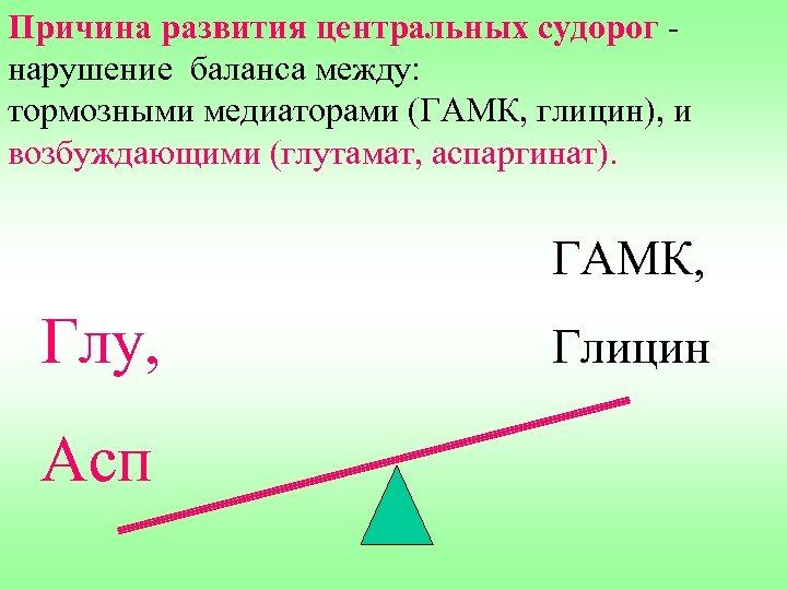 Причина развития центральных судорог - нарушение баланса между: тормозными медиаторами (ГАМК, глицин), и возбуждающими