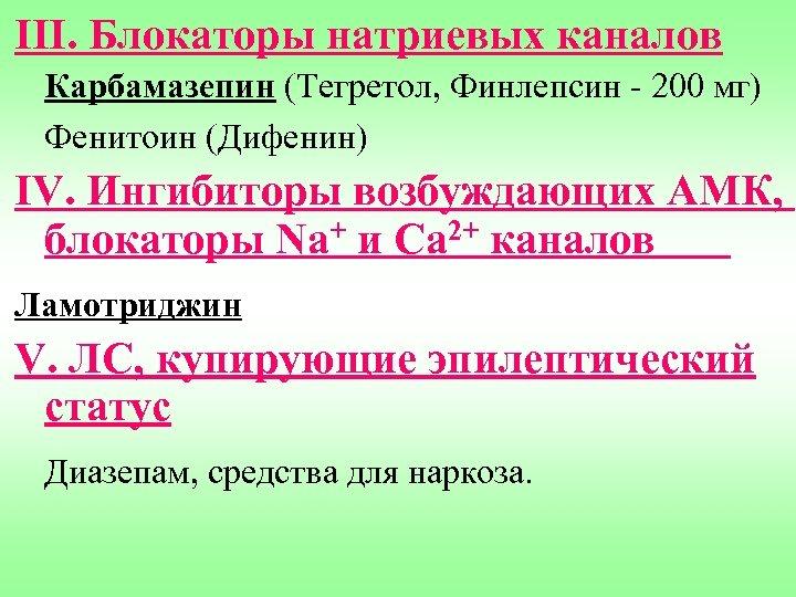 III. Блокаторы натриевых каналов Карбамазепин (Тегретол, Финлепсин - 200 мг) Фенитоин (Дифенин) IV. Ингибиторы