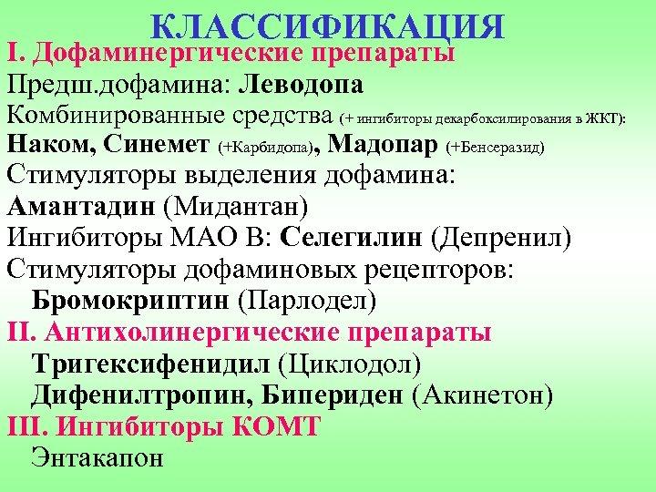 КЛАССИФИКАЦИЯ I. Дофаминергические препараты Предш. дофамина: Леводопа Комбинированные средства (+ ингибиторы декарбоксилирования в ЖКТ):