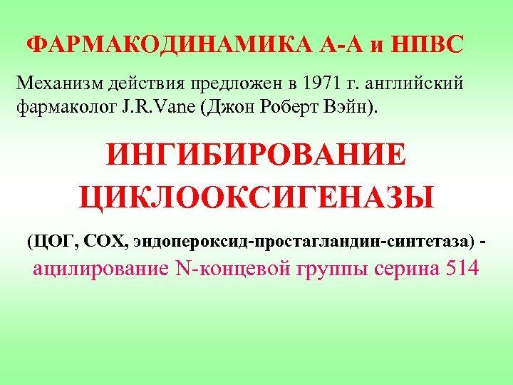 ФАРМАКОДИНАМИКА А-А и НПВС Механизм действия предложен в 1971 г. английский фармаколог J. R.