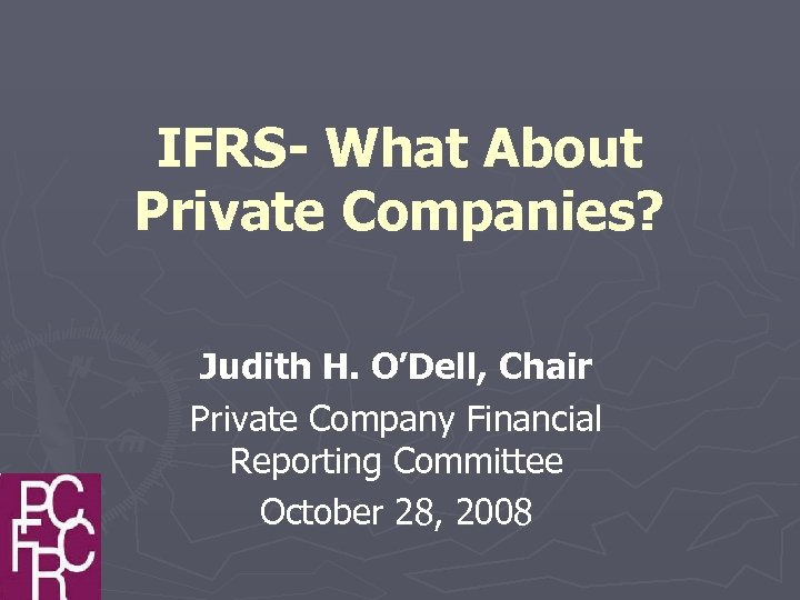 IFRS- What About Private Companies? Judith H. O'Dell, Chair Private Company Financial Reporting Committee