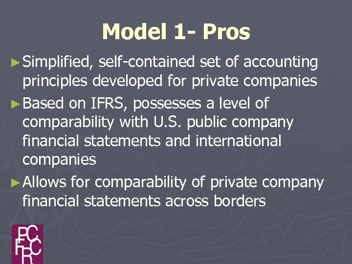 Model 1 - Pros ► Simplified, self-contained set of accounting principles developed for private