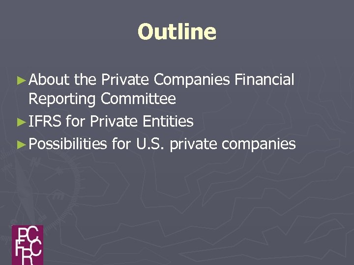 Outline ► About the Private Companies Financial Reporting Committee ► IFRS for Private Entities