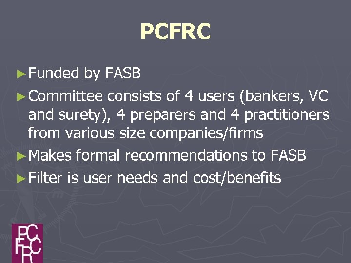 PCFRC ► Funded by FASB ► Committee consists of 4 users (bankers, VC and
