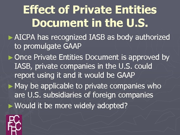 Effect of Private Entities Document in the U. S. ► AICPA has recognized IASB