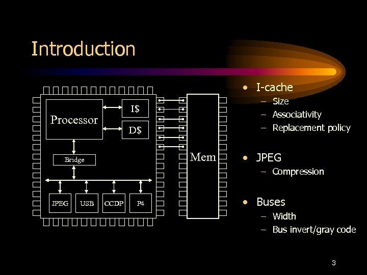 Introduction • I-cache – Size – Associativity – Replacement policy I$ Processor D$ Mem