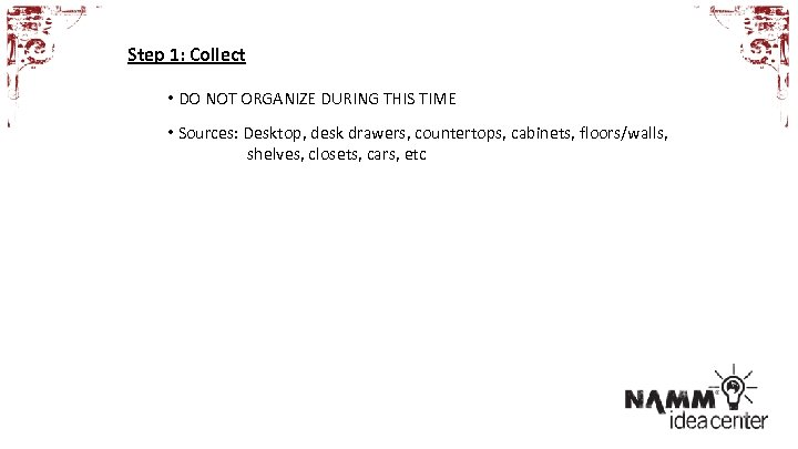 Step 1: Collect • DO NOT ORGANIZE DURING THIS TIME • Sources: Desktop, desk
