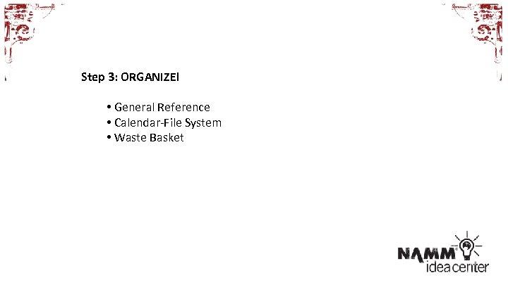Step 3: ORGANIZE! • General Reference • Calendar-File System • Waste Basket