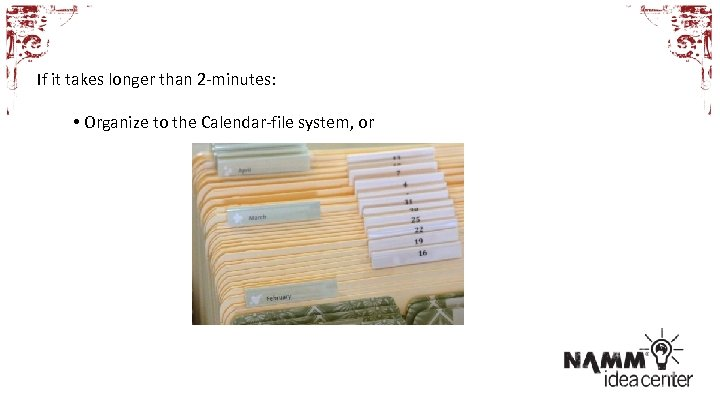 If it takes longer than 2 -minutes: • Organize to the Calendar-file system, or