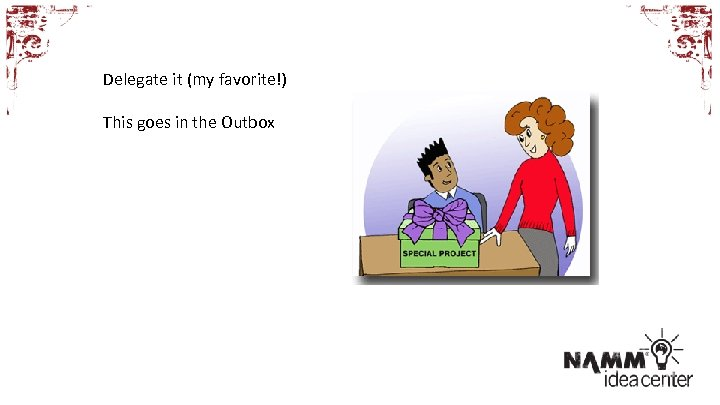Delegate it (my favorite!) This goes in the Outbox