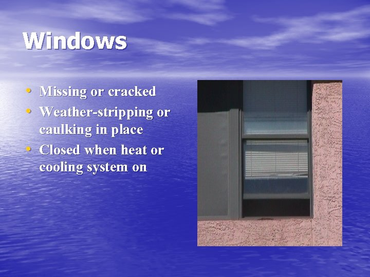 Windows • Missing or cracked • Weather-stripping or • caulking in place Closed when
