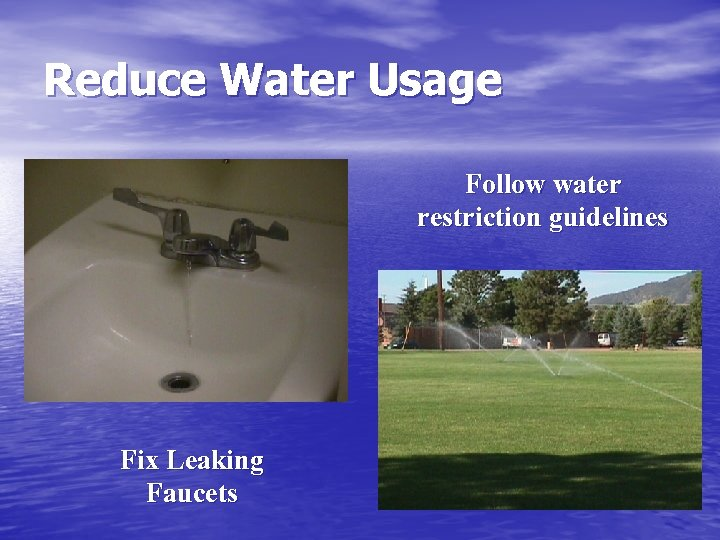 Reduce Water Usage Follow water restriction guidelines Fix Leaking Faucets