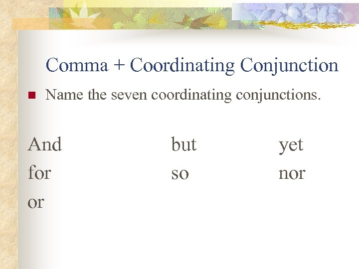 Comma + Coordinating Conjunction n Name the seven coordinating conjunctions. And for or but