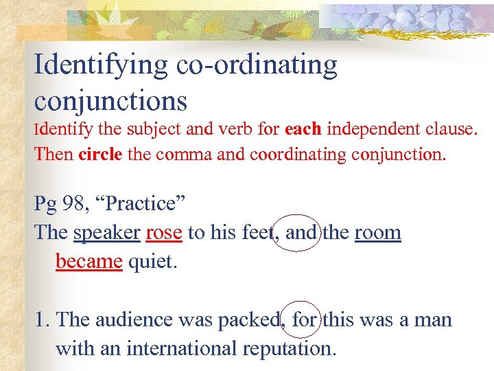 Identifying co-ordinating conjunctions Identify the subject and verb for each independent clause. Then circle