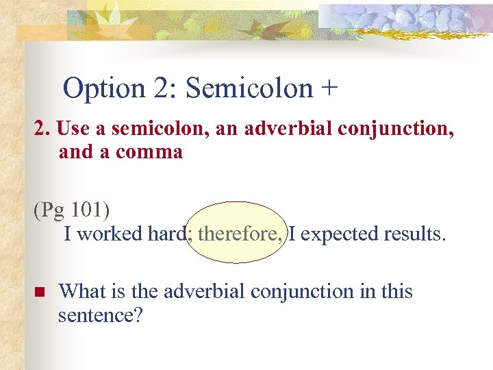 Option 2: Semicolon + 2. Use a semicolon, an adverbial conjunction, and a comma