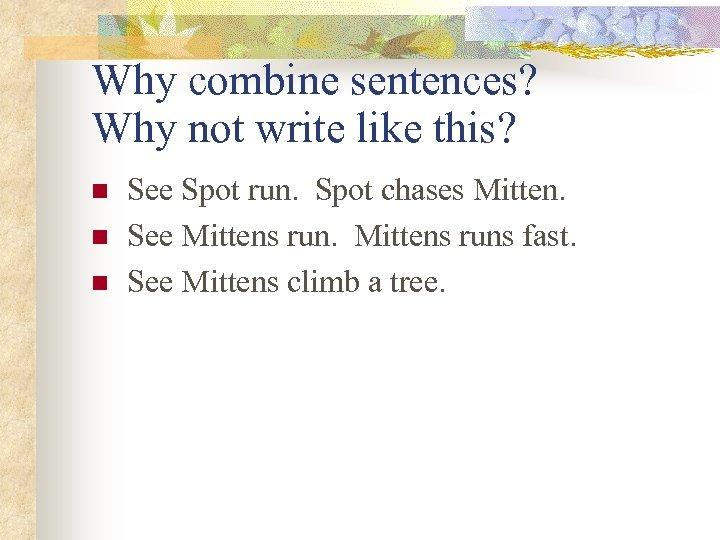 Why combine sentences? Why not write like this? n n n See Spot run.