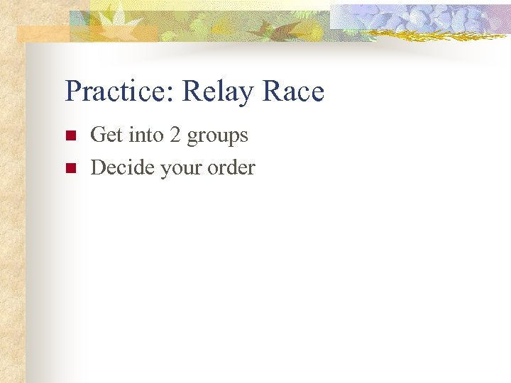 Practice: Relay Race n n Get into 2 groups Decide your order