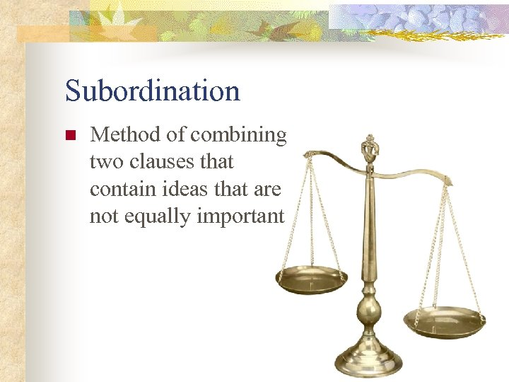 Subordination n Method of combining two clauses that contain ideas that are not equally