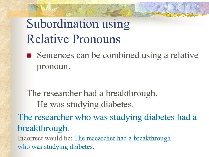 Subordination using Relative Pronouns n Sentences can be combined using a relative pronoun. The