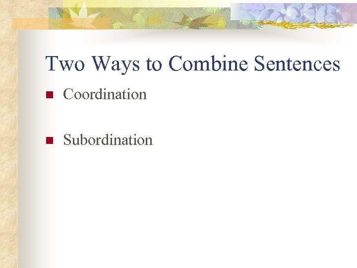 Two Ways to Combine Sentences n Coordination n Subordination