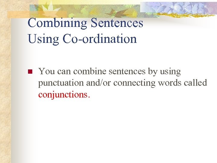 Combining Sentences Using Co-ordination n You can combine sentences by using punctuation and/or connecting